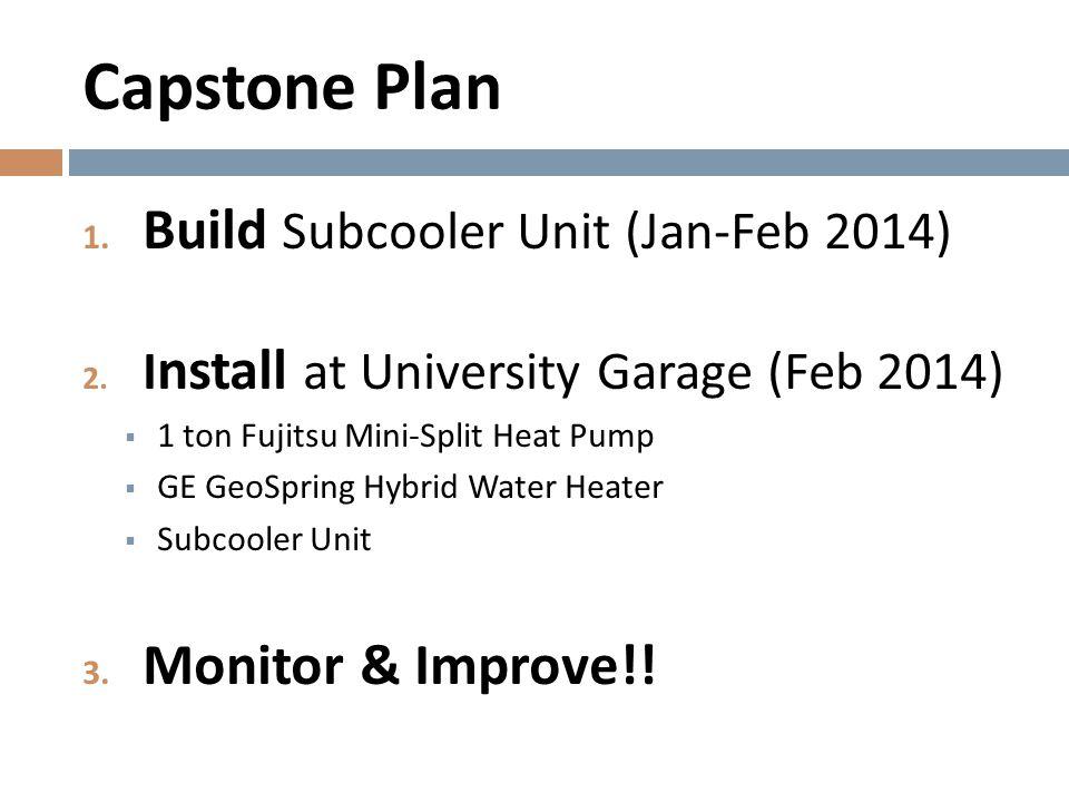 Capstone Plan 1. Build Subcooler Unit (Jan-Feb 2014) 2. I nstall at University Garage (Feb 2014)  1 ton Fujitsu Mini-Split Heat Pump  GE GeoSpring H