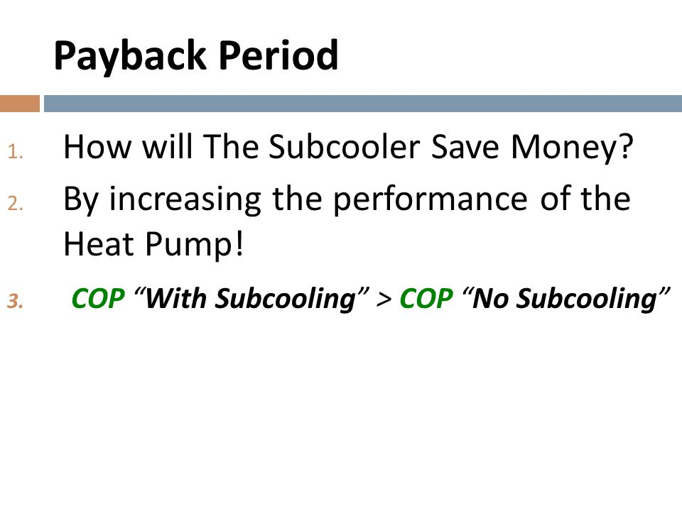 """Payback Period 1. How will The Subcooler Save Money? 2. By increasing the performance of the Heat Pump! 3. COP """"With Subcooling"""" > COP """"No Subcooling"""""""