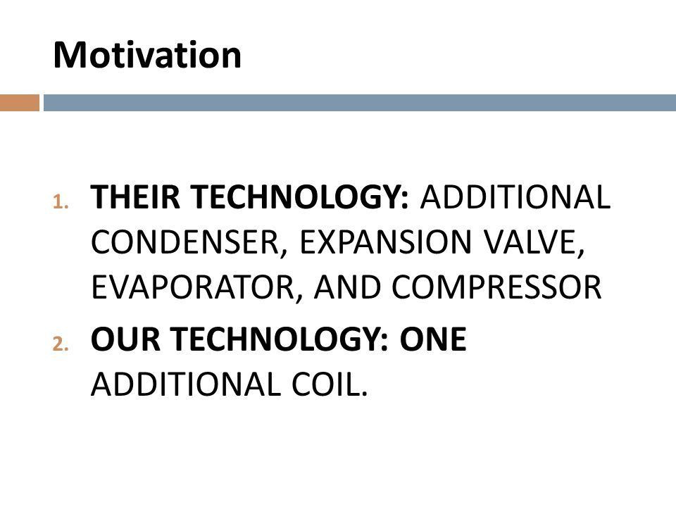 Motivation 1. THEIR TECHNOLOGY: ADDITIONAL CONDENSER, EXPANSION VALVE, EVAPORATOR, AND COMPRESSOR 2. OUR TECHNOLOGY: ONE ADDITIONAL COIL.