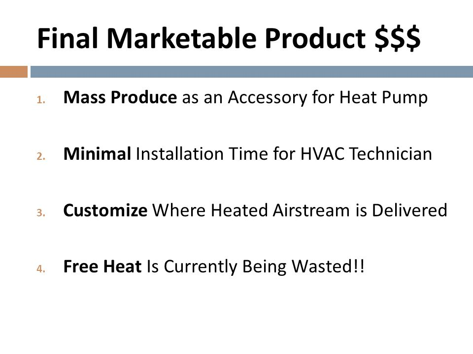 Final Marketable Product $$$ 1. Mass Produce as an Accessory for Heat Pump 2. Minimal Installation Time for HVAC Technician 3. Customize Where Heated