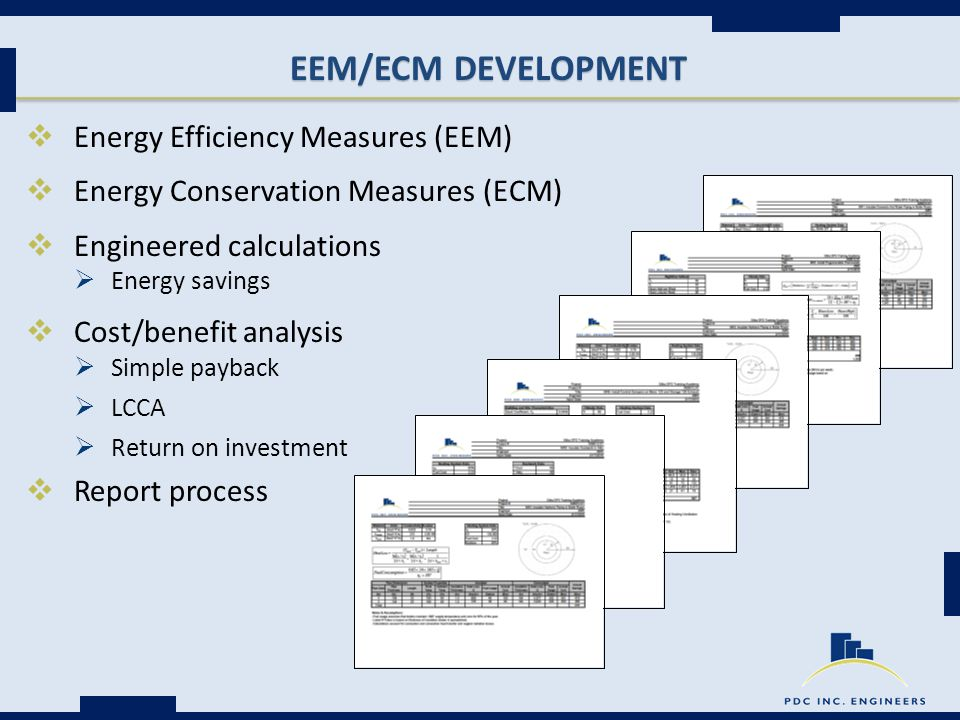 EEM/ECM DEVELOPMENT  Energy Efficiency Measures (EEM)  Energy Conservation Measures (ECM)  Engineered calculations  Energy savings  Cost/benefit analysis  Simple payback  LCCA  Return on investment  Report process