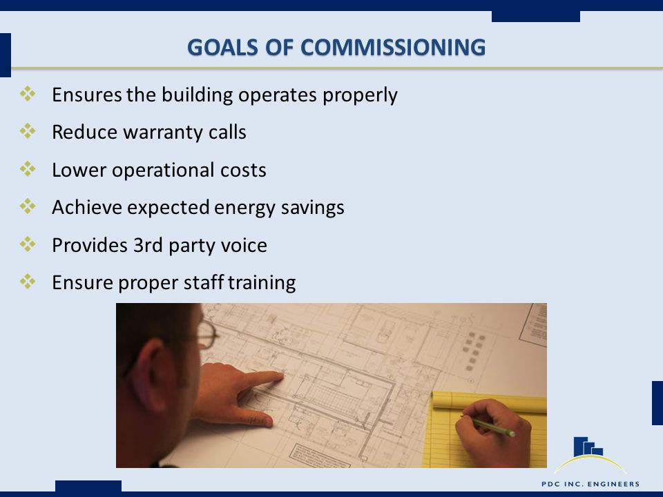 GOALS OF COMMISSIONING  Ensures the building operates properly  Reduce warranty calls  Lower operational costs  Achieve expected energy savings  Provides 3rd party voice  Ensure proper staff training