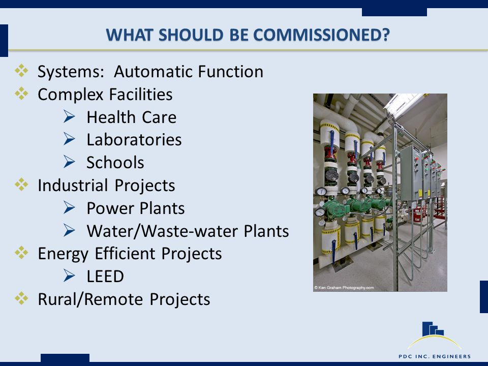 WHAT SHOULD BE COMMISSIONED?  Systems: Automatic Function  Complex Facilities  Health Care  Laboratories  Schools  Industrial Projects  Power P