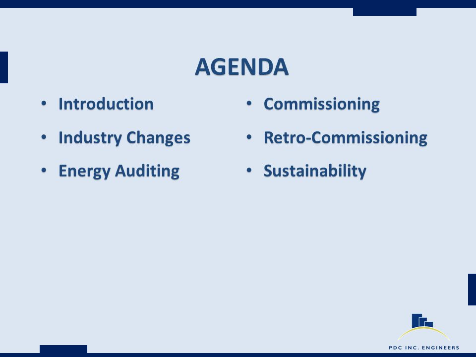 AGENDA Introduction Introduction Industry Changes Industry Changes Energy Auditing Energy Auditing Commissioning Commissioning Retro-Commissioning Retro-Commissioning Sustainability Sustainability