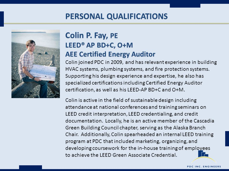 PERSONAL QUALIFICATIONS Colin P. Fay, PE LEED® AP BD+C, O+M AEE Certified Energy Auditor Colin joined PDC in 2009, and has relevant experience in buil