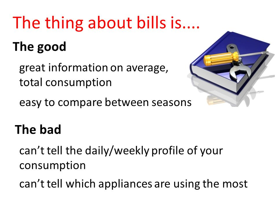 The good great information on average, total consumption The bad can't tell the daily/weekly profile of your consumption The thing about bills is....