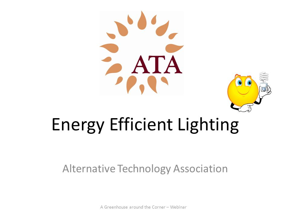 Energy Efficient Lighting Alternative Technology Association A Greenhouse around the Corner – Webinar