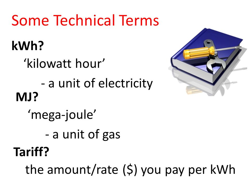 Some Technical Terms kWh. 'kilowatt hour' - a unit of electricity Tariff.