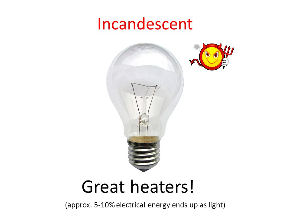 Great heaters! (approx. 5-10% electrical energy ends up as light) Incandescent
