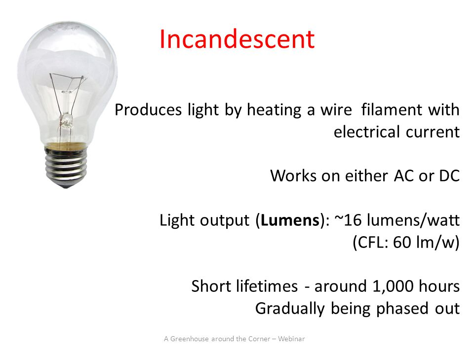 Produces light by heating a wire filament with electrical current Works on either AC or DC Light output (Lumens): ~16 lumens/watt (CFL: 60 lm/w) Short lifetimes - around 1,000 hours Gradually being phased out A Greenhouse around the Corner – Webinar