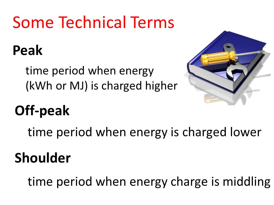 Peak time period when energy (kWh or MJ) is charged higher Off-peak time period when energy is charged lower Shoulder time period when energy charge is middling Some Technical Terms