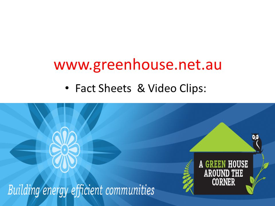www.greenhouse.net.au Fact Sheets & Video Clips: