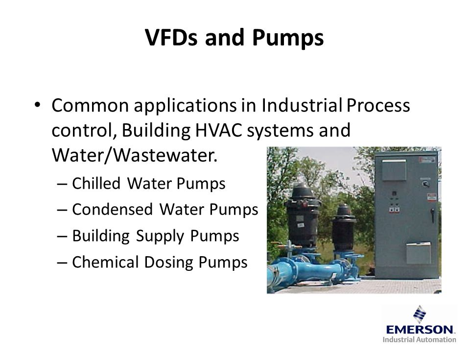 VFDs and Pumps Common applications in Industrial Process control, Building HVAC systems and Water/Wastewater.