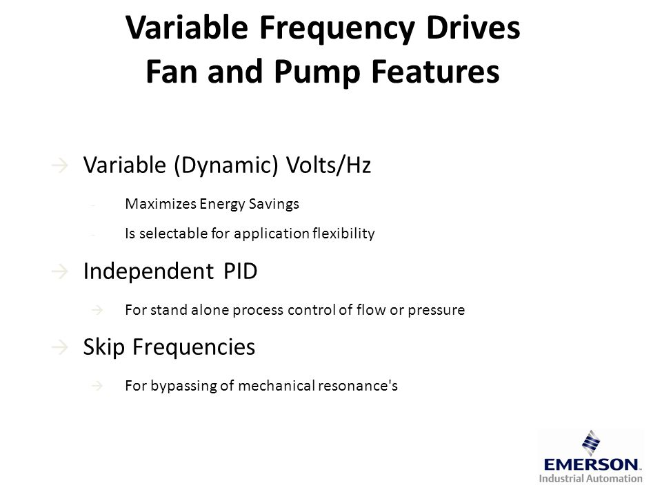  Variable (Dynamic) Volts/Hz - Maximizes Energy Savings - Is selectable for application flexibility  Independent PID  For stand alone process control of flow or pressure  Skip Frequencies  For bypassing of mechanical resonance s Variable Frequency Drives Fan and Pump Features
