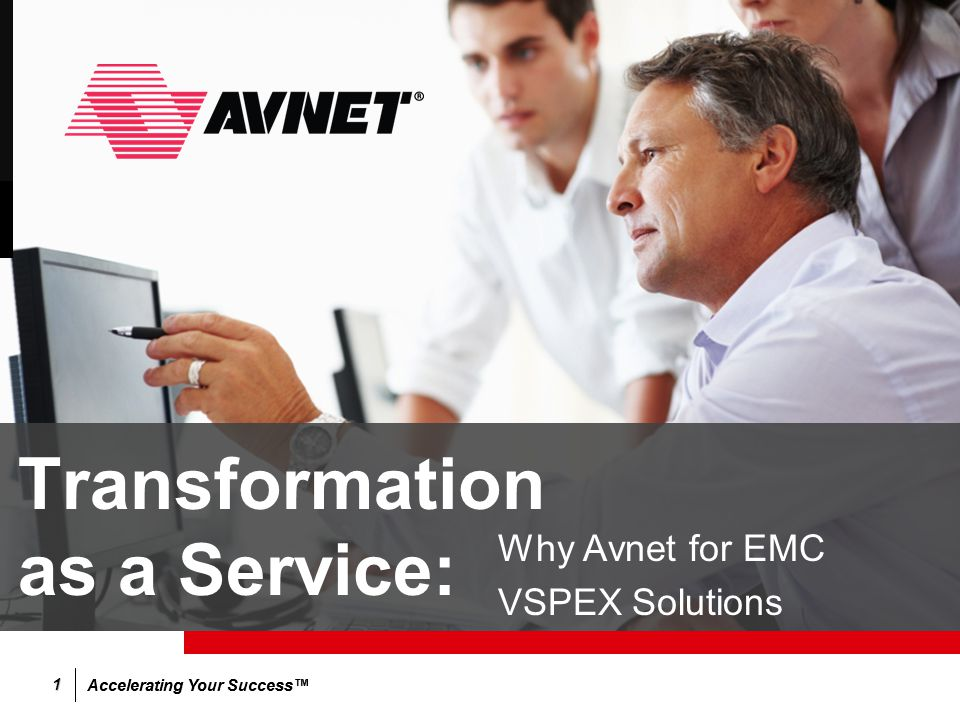 Accelerating Your Success™ 1 Transformation as a Service: Why Avnet for EMC VSPEX Solutions