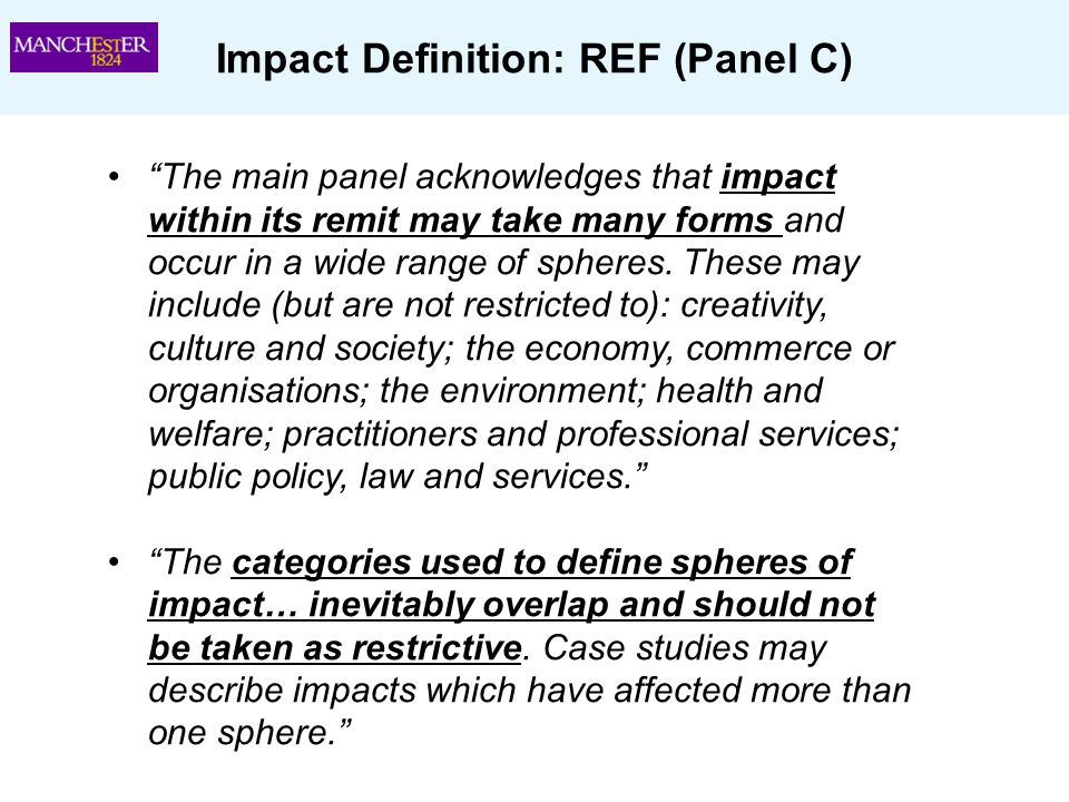 "Impact Definition: REF (Panel C) ""The main panel acknowledges that impact within its remit may take many forms and occur in a wide range of spheres. T"