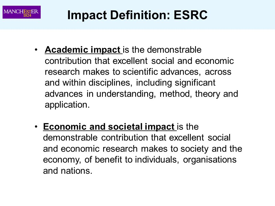 Impact Definition: ESRC Academic impact is the demonstrable contribution that excellent social and economic research makes to scientific advances, acr
