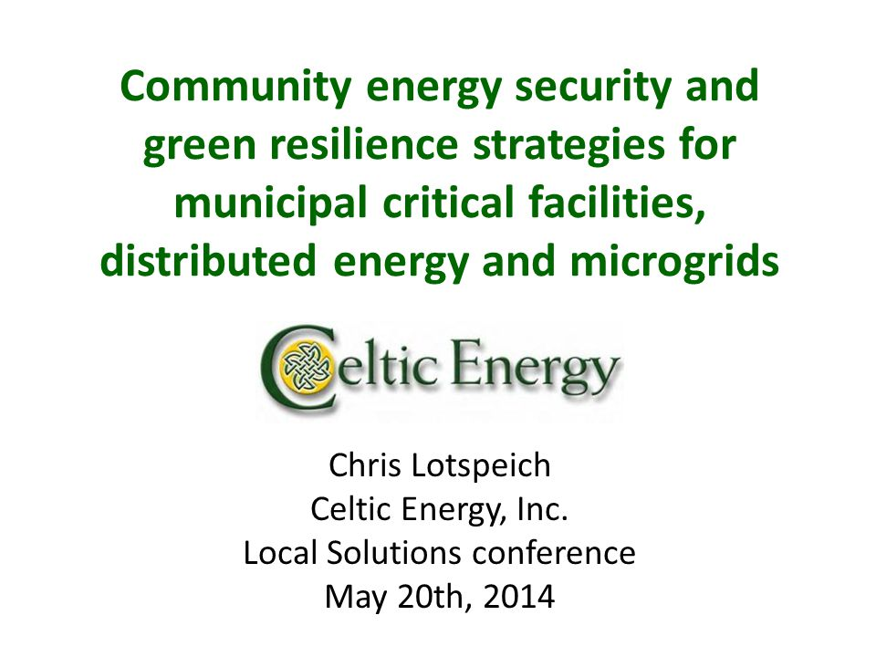 Community energy security and green resilience strategies for municipal critical facilities, distributed energy and microgrids Chris Lotspeich Celtic Energy, Inc.