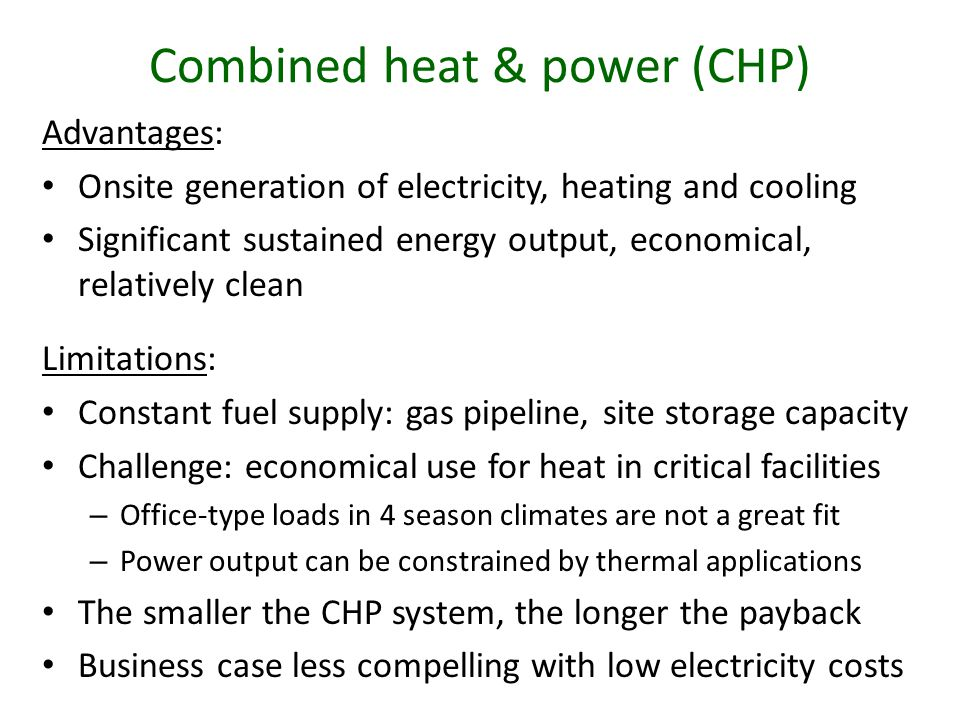 Advantages: Onsite generation of electricity, heating and cooling Significant sustained energy output, economical, relatively clean Limitations: Constant fuel supply: gas pipeline, site storage capacity Challenge: economical use for heat in critical facilities – Office-type loads in 4 season climates are not a great fit – Power output can be constrained by thermal applications The smaller the CHP system, the longer the payback Business case less compelling with low electricity costs