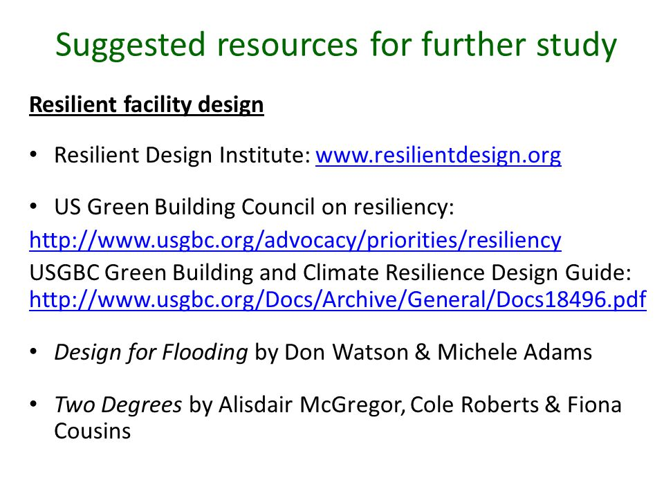 Suggested resources for further study Resilient facility design Resilient Design Institute: www.resilientdesign.orgwww.resilientdesign.org US Green Building Council on resiliency: http://www.usgbc.org/advocacy/priorities/resiliency USGBC Green Building and Climate Resilience Design Guide: http://www.usgbc.org/Docs/Archive/General/Docs18496.pdf http://www.usgbc.org/Docs/Archive/General/Docs18496.pdf Design for Flooding by Don Watson & Michele Adams Two Degrees by Alisdair McGregor, Cole Roberts & Fiona Cousins