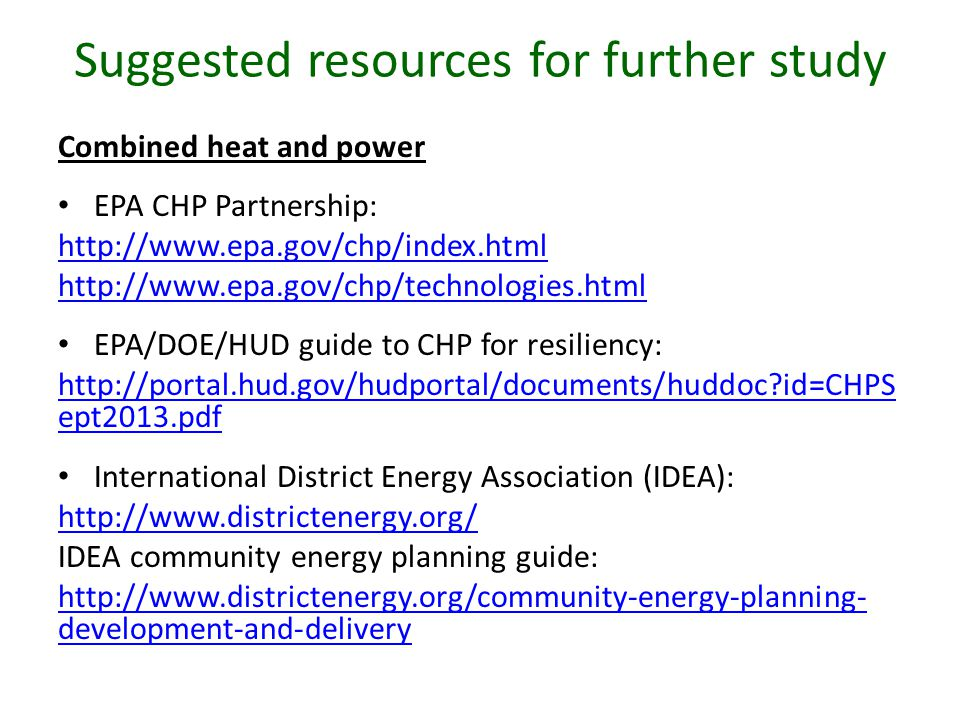 Suggested resources for further study Combined heat and power EPA CHP Partnership: http://www.epa.gov/chp/index.html http://www.epa.gov/chp/technologies.html EPA/DOE/HUD guide to CHP for resiliency: http://portal.hud.gov/hudportal/documents/huddoc id=CHPS ept2013.pdf International District Energy Association (IDEA): http://www.districtenergy.org/ IDEA community energy planning guide: http://www.districtenergy.org/community-energy-planning- development-and-delivery