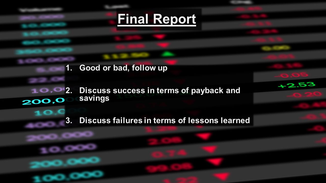 Final Report 1.Good or bad, follow up 2.Discuss success in terms of payback and savings 3.Discuss failures in terms of lessons learned