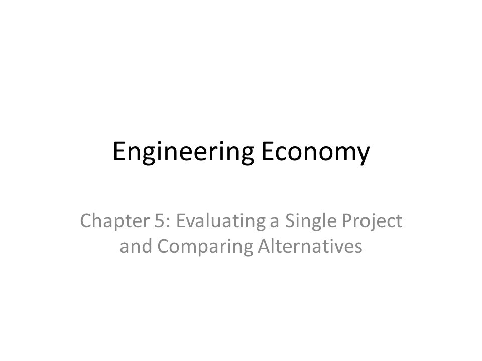 Engineering Economy Chapter 5: Evaluating a Single Project and Comparing Alternatives