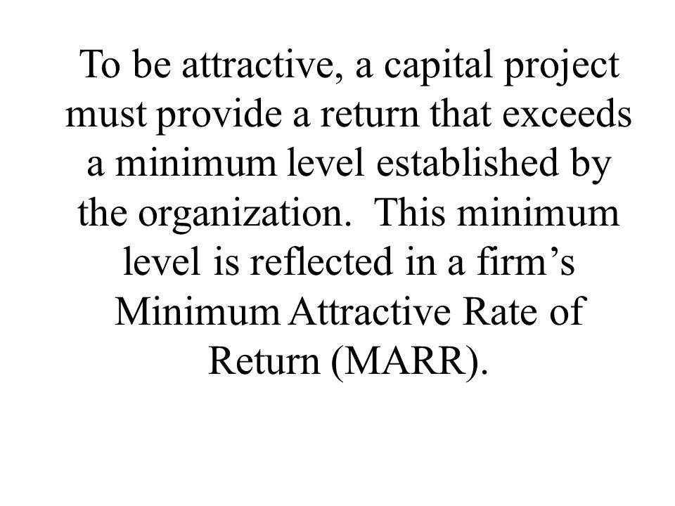 To be attractive, a capital project must provide a return that exceeds a minimum level established by the organization. This minimum level is reflecte
