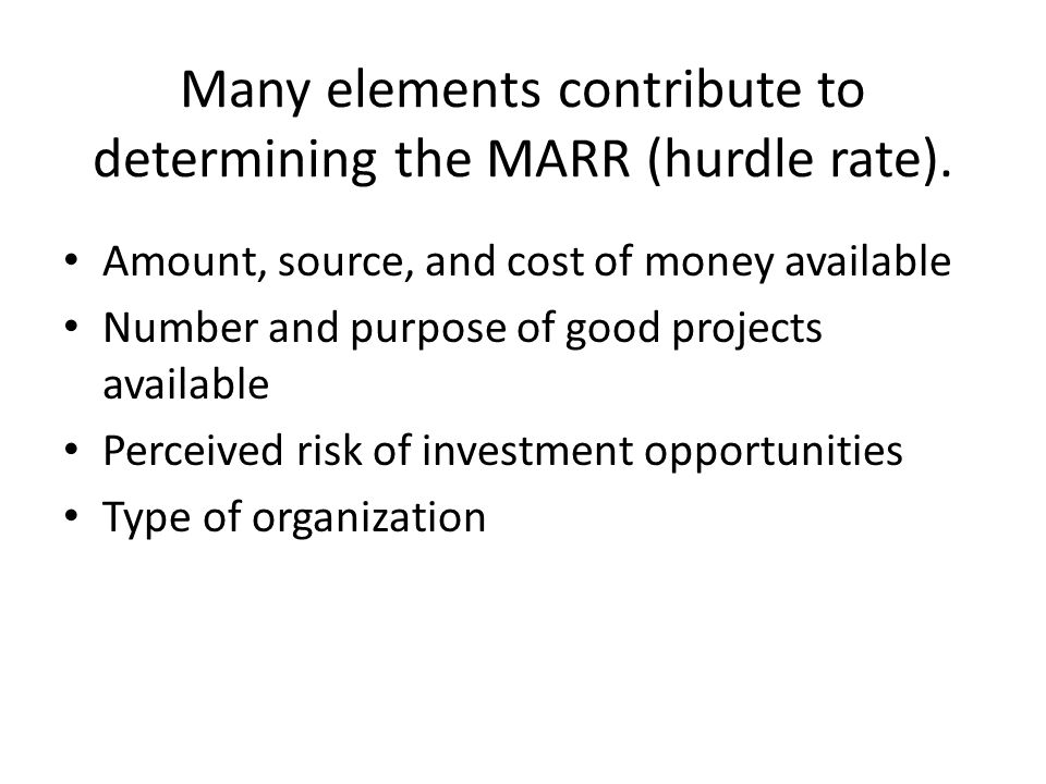 Many elements contribute to determining the MARR (hurdle rate). Amount, source, and cost of money available Number and purpose of good projects availa