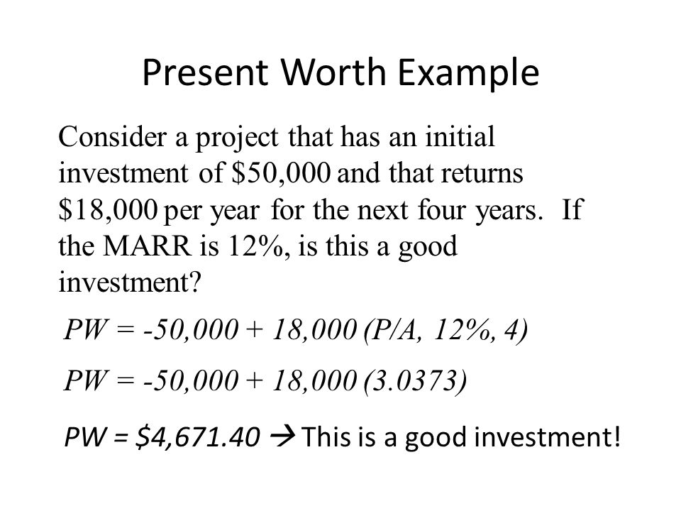 Present Worth Example Consider a project that has an initial investment of $50,000 and that returns $18,000 per year for the next four years. If the M