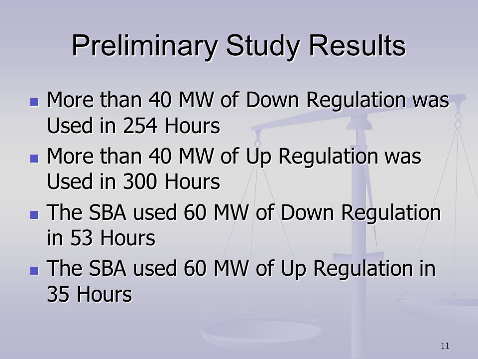 Preliminary Study Results More than 40 MW of Down Regulation was Used in 254 Hours More than 40 MW of Down Regulation was Used in 254 Hours More than 40 MW of Up Regulation was Used in 300 Hours More than 40 MW of Up Regulation was Used in 300 Hours The SBA used 60 MW of Down Regulation in 53 Hours The SBA used 60 MW of Down Regulation in 53 Hours The SBA used 60 MW of Up Regulation in 35 Hours The SBA used 60 MW of Up Regulation in 35 Hours 11