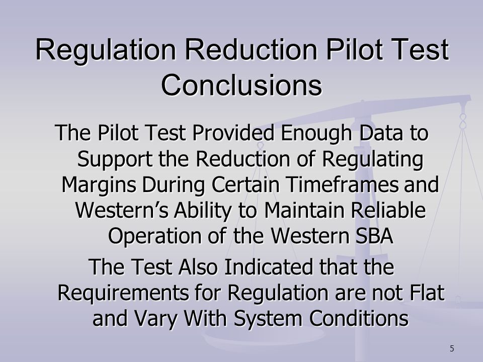 Regulation Reduction Pilot Test Conclusions The Pilot Test Provided Enough Data to Support the Reduction of Regulating Margins During Certain Timeframes and Western's Ability to Maintain Reliable Operation of the Western SBA The Test Also Indicated that the Requirements for Regulation are not Flat and Vary With System Conditions 5