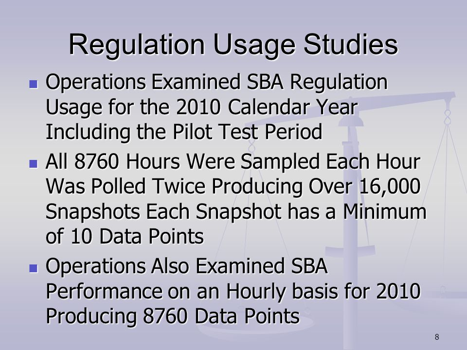 Regulation Usage Studies Operations Examined SBA Regulation Usage for the 2010 Calendar Year Including the Pilot Test Period Operations Examined SBA Regulation Usage for the 2010 Calendar Year Including the Pilot Test Period All 8760 Hours Were Sampled Each Hour Was Polled Twice Producing Over 16,000 Snapshots Each Snapshot has a Minimum of 10 Data Points All 8760 Hours Were Sampled Each Hour Was Polled Twice Producing Over 16,000 Snapshots Each Snapshot has a Minimum of 10 Data Points Operations Also Examined SBA Performance on an Hourly basis for 2010 Producing 8760 Data Points Operations Also Examined SBA Performance on an Hourly basis for 2010 Producing 8760 Data Points 8