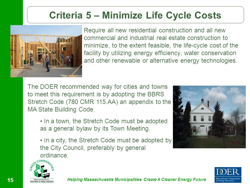 Helping Massachusetts Municipalities Create A Cleaner Energy Future 15 Criteria 5 – Minimize Life Cycle Costs Require all new residential construction