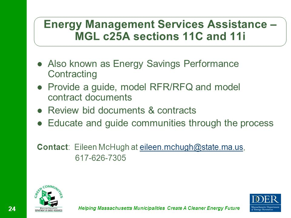 Helping Massachusetts Municipalities Create A Cleaner Energy Future Also known as Energy Savings Performance Contracting Provide a guide, model RFR/RFQ and model contract documents Review bid documents & contracts Educate and guide communities through the process Contact: Eileen McHugh at eileen.mchugh@state.ma.us,eileen.mchugh@state.ma.us 617-626-7305 24 Energy Management Services Assistance – MGL c25A sections 11C and 11i