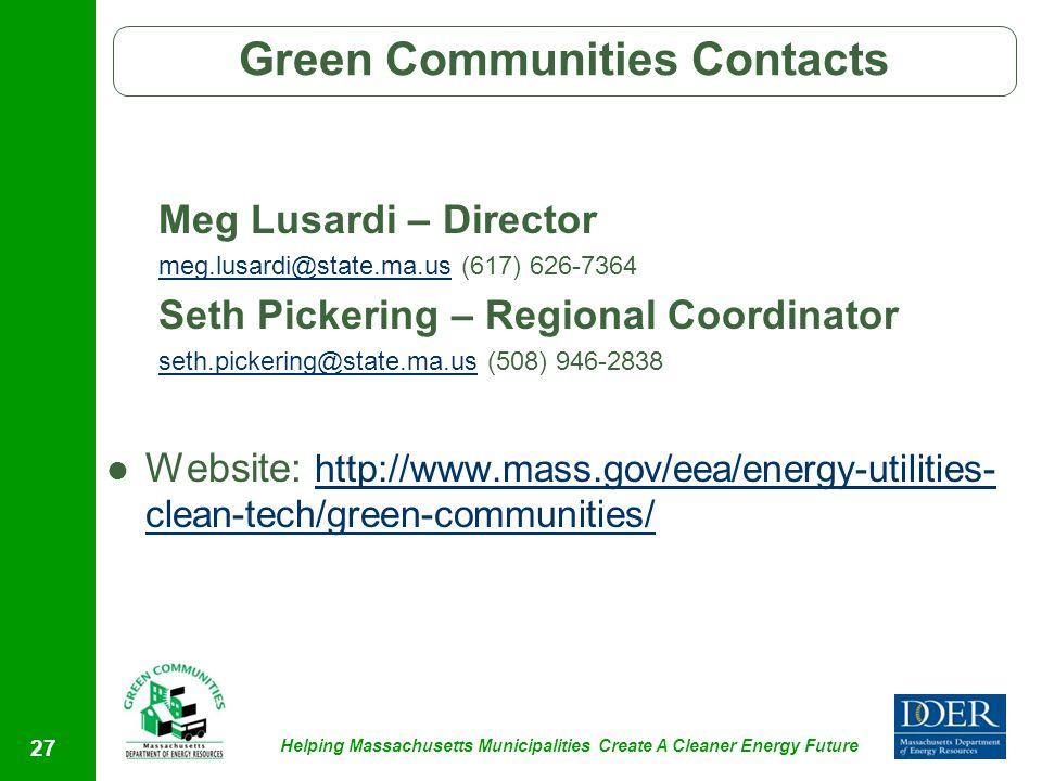 Helping Massachusetts Municipalities Create A Cleaner Energy Future Green Communities Contacts Meg Lusardi – Director meg.lusardi@state.ma.usmeg.lusardi@state.ma.us (617) 626-7364 Seth Pickering – Regional Coordinator seth.pickering@state.ma.usseth.pickering@state.ma.us (508) 946-2838 Website: http://www.mass.gov/eea/energy-utilities- clean-tech/green-communities/ http://www.mass.gov/eea/energy-utilities- clean-tech/green-communities/ 27