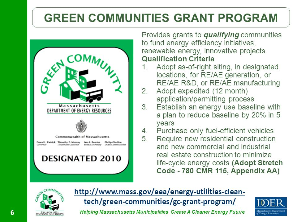 Helping Massachusetts Municipalities Create A Cleaner Energy Future 6 GREEN COMMUNITIES GRANT PROGRAM Provides grants to qualifying communities to fund energy efficiency initiatives, renewable energy, innovative projects Qualification Criteria 1.Adopt as-of-right siting, in designated locations, for RE/AE generation, or RE/AE R&D, or RE/AE manufacturing 2.Adopt expedited (12 month) application/permitting process 3.Establish an energy use baseline with a plan to reduce baseline by 20% in 5 years 4.Purchase only fuel-efficient vehicles 5.Require new residential construction and new commercial and industrial real estate construction to minimize life-cycle energy costs (Adopt Stretch Code - 780 CMR 115, Appendix AA) http://www.mass.gov/eea/energy-utilities-clean- tech/green-communities/gc-grant-program/