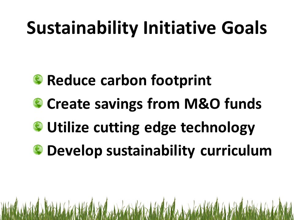 Sustainability Initiative Goals Reduce carbon footprint Create savings from M&O funds Utilize cutting edge technology Develop sustainability curriculum