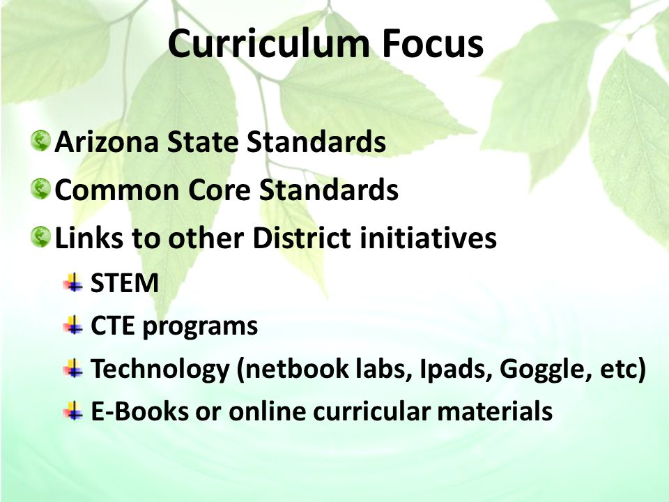 Curriculum Focus Arizona State Standards Common Core Standards Links to other District initiatives STEM CTE programs Technology (netbook labs, Ipads, Goggle, etc) E-Books or online curricular materials