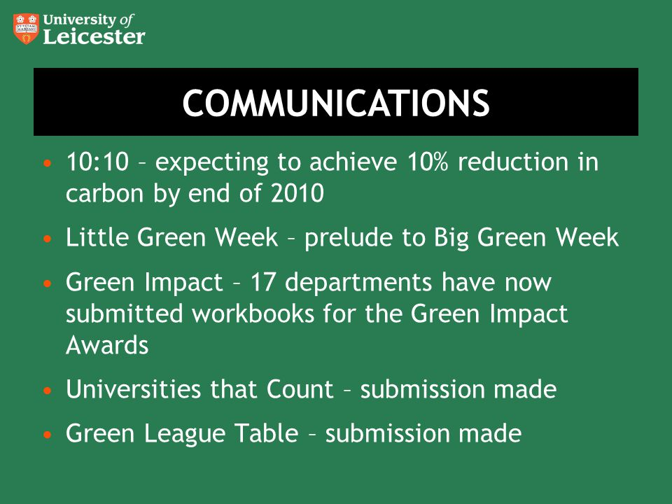 10:10 – expecting to achieve 10% reduction in carbon by end of 2010 Little Green Week – prelude to Big Green Week Green Impact – 17 departments have now submitted workbooks for the Green Impact Awards Universities that Count – submission made Green League Table – submission made COMMUNICATIONS