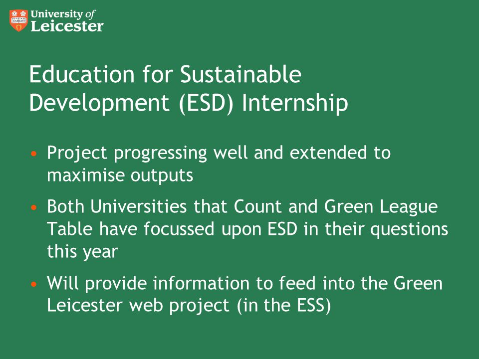 Education for Sustainable Development (ESD) Internship Project progressing well and extended to maximise outputs Both Universities that Count and Green League Table have focussed upon ESD in their questions this year Will provide information to feed into the Green Leicester web project (in the ESS)