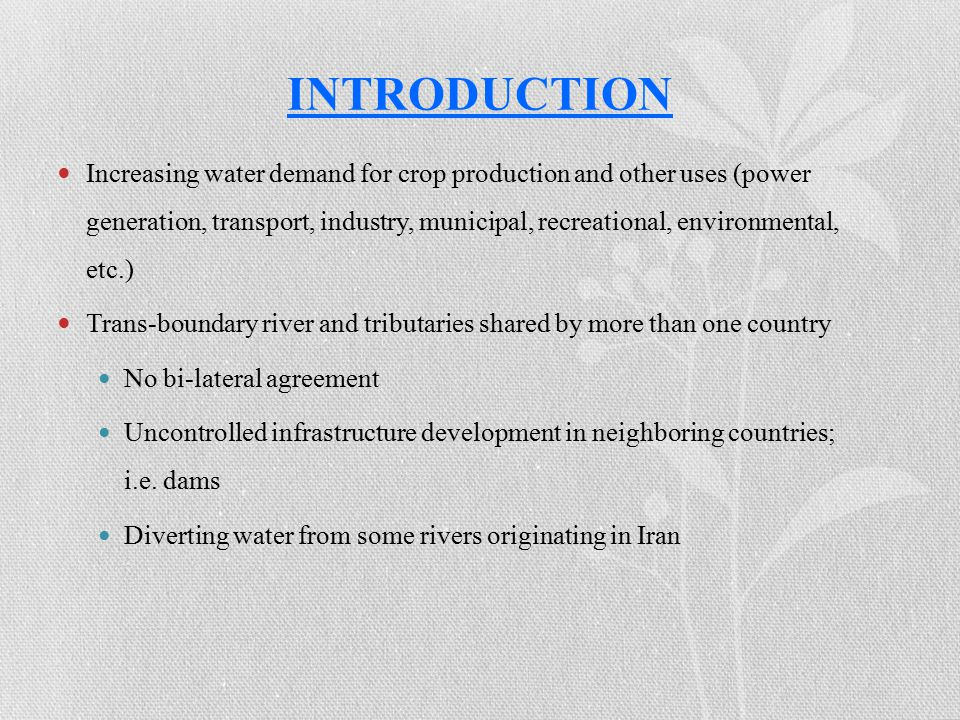 Increasing water demand for crop production and other uses (power generation, transport, industry, municipal, recreational, environmental, etc.) Trans-boundary river and tributaries shared by more than one country No bi-lateral agreement Uncontrolled infrastructure development in neighboring countries; i.e.