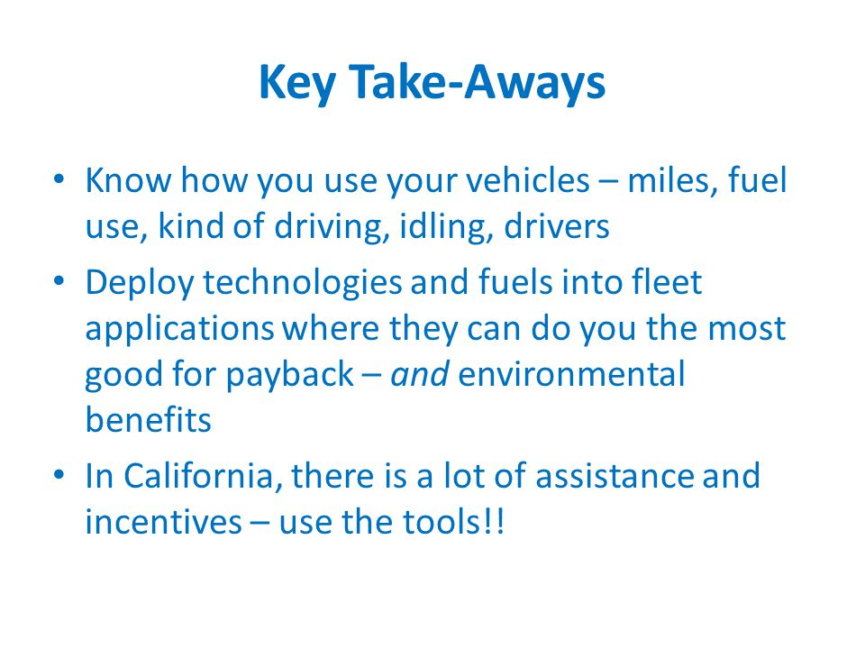 Key Take-Aways Know how you use your vehicles – miles, fuel use, kind of driving, idling, drivers Deploy technologies and fuels into fleet applications where they can do you the most good for payback – and environmental benefits In California, there is a lot of assistance and incentives – use the tools!!