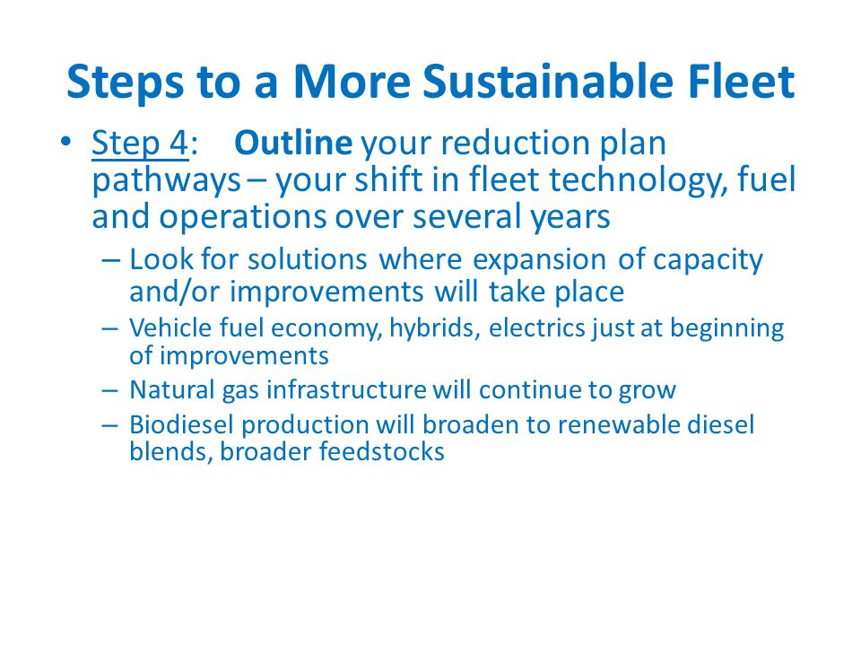 Steps to a More Sustainable Fleet Step 4: Outline your reduction plan pathways – your shift in fleet technology, fuel and operations over several years – Look for solutions where expansion of capacity and/or improvements will take place – Vehicle fuel economy, hybrids, electrics just at beginning of improvements – Natural gas infrastructure will continue to grow – Biodiesel production will broaden to renewable diesel blends, broader feedstocks