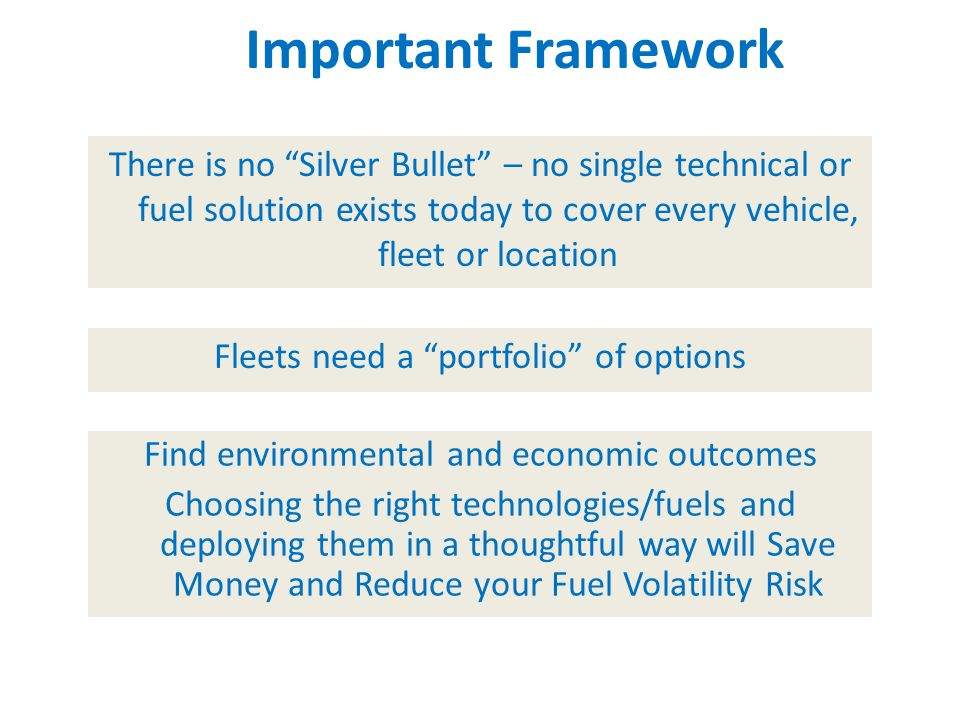 There is no Silver Bullet – no single technical or fuel solution exists today to cover every vehicle, fleet or location Important Framework Fleets need a portfolio of options Find environmental and economic outcomes Choosing the right technologies/fuels and deploying them in a thoughtful way will Save Money and Reduce your Fuel Volatility Risk