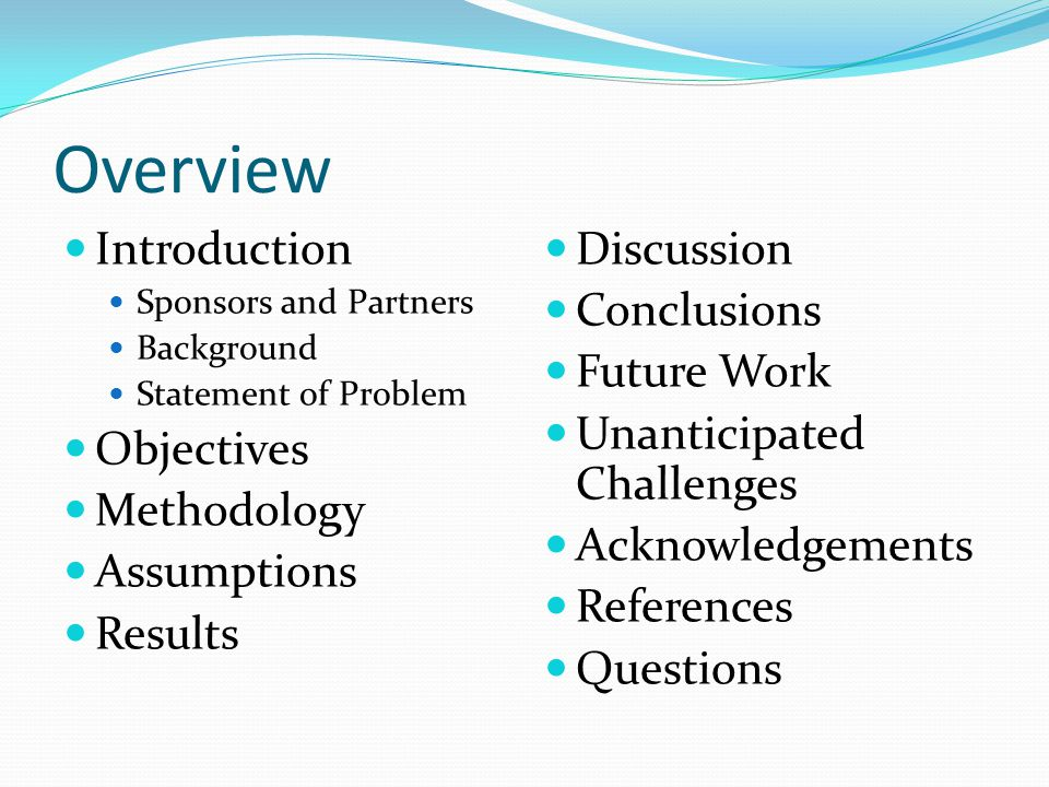 Overview Introduction Sponsors and Partners Background Statement of Problem Objectives Methodology Assumptions Results Discussion Conclusions Future Work Unanticipated Challenges Acknowledgements References Questions