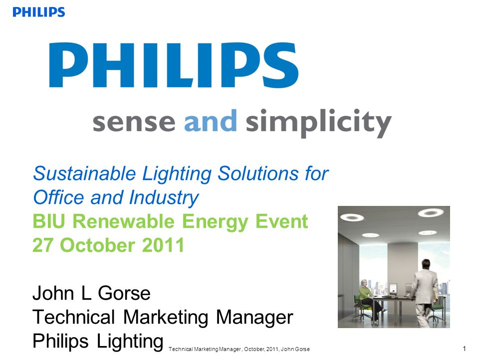 Technical Marketing Manager, October, 2011, John Gorse 1 Sustainable Lighting Solutions for Office and Industry BIU Renewable Energy Event 27 October