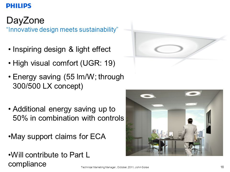Technical Marketing Manager, October, 2011, John Gorse 18 DayZone Innovative design meets sustainability Inspiring design & light effect High visual comfort (UGR: 19) Energy saving (55 lm/W; through 300/500 LX concept) Additional energy saving up to 50% in combination with controls May support claims for ECA Will contribute to Part L compliance