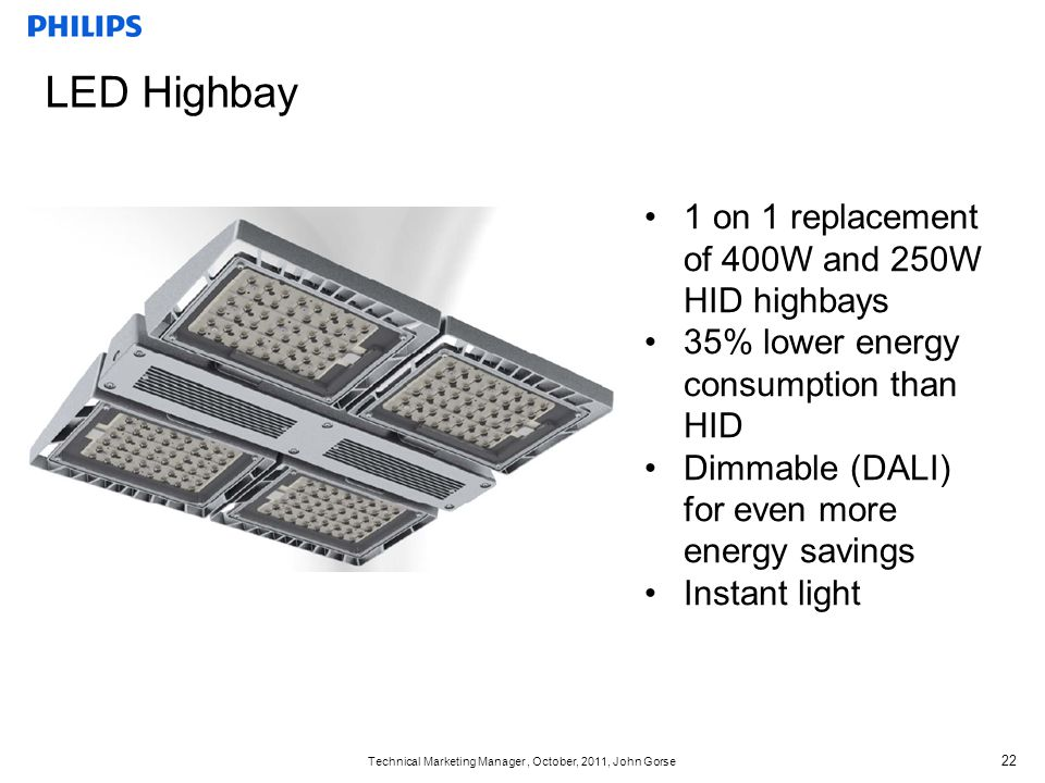 Technical Marketing Manager, October, 2011, John Gorse 22 LED Highbay 1 on 1 replacement of 400W and 250W HID highbays 35% lower energy consumption th