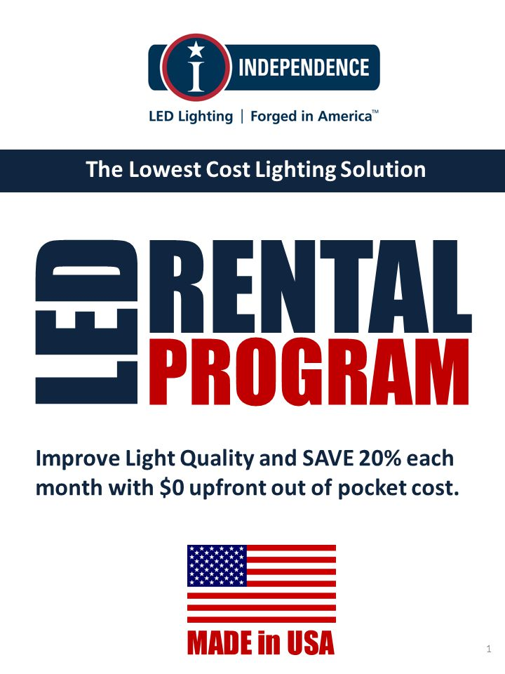 www.IndependenceLED.com The Lowest Cost Lighting Solution MADE in USA 1 RENTAL LED PROGRAM Improve Light Quality and SAVE 20% each month with $0 upfront out of pocket cost.